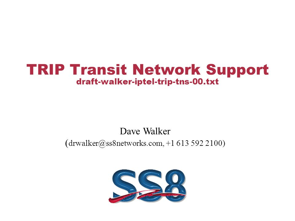 TRIP Transit Network Support draft-walker-iptel-trip-tns-00.txt Dave Walker ( drwalker@ss8networks.com, +1 613 592 2100)