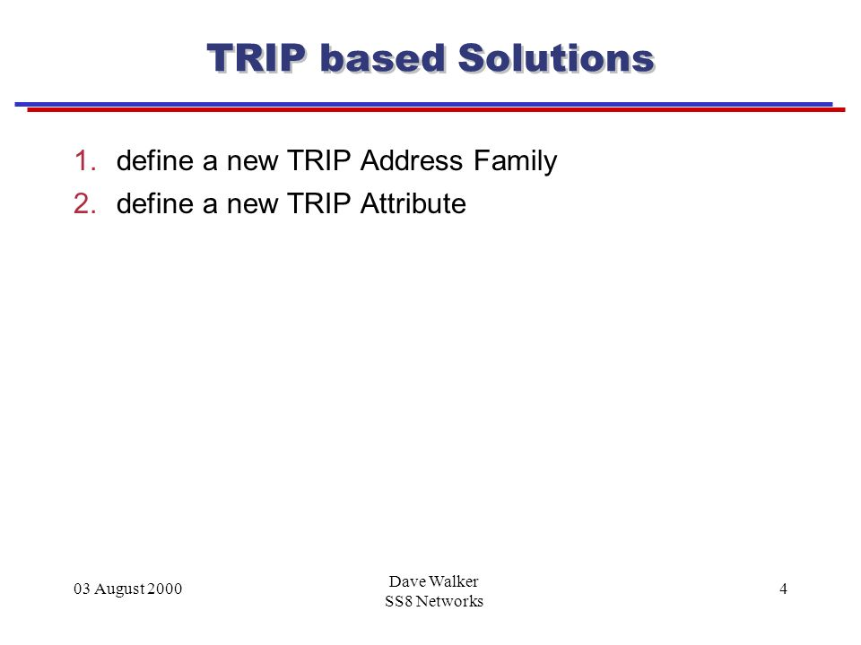 03 August 2000 Dave Walker SS8 Networks 4 TRIP based Solutions 1.define a new TRIP Address Family 2.define a new TRIP Attribute