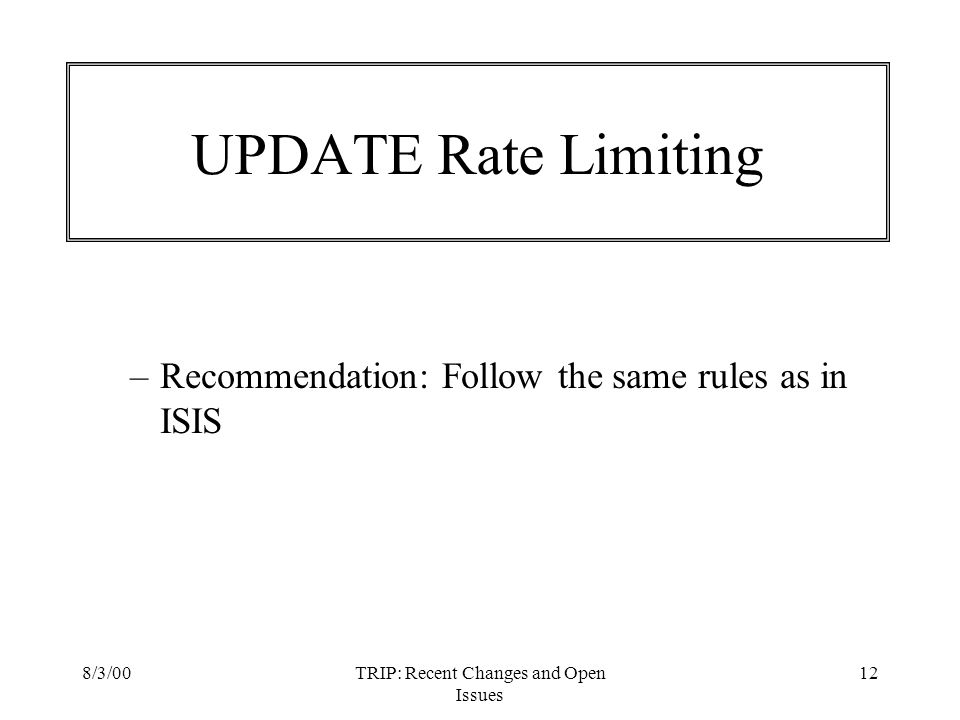 8/3/00TRIP: Recent Changes and Open Issues 12 UPDATE Rate Limiting –Recommendation: Follow the same rules as in ISIS