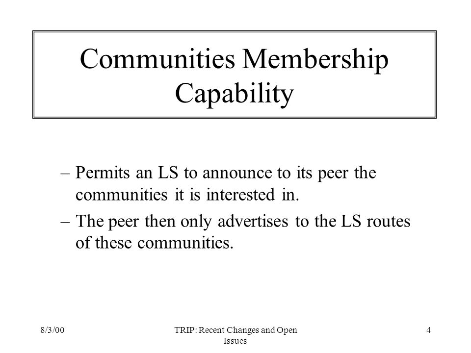 8/3/00TRIP: Recent Changes and Open Issues 4 Communities Membership Capability –Permits an LS to announce to its peer the communities it is interested