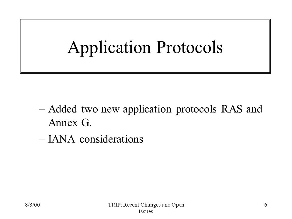 8/3/00TRIP: Recent Changes and Open Issues 6 Application Protocols –Added two new application protocols RAS and Annex G. –IANA considerations