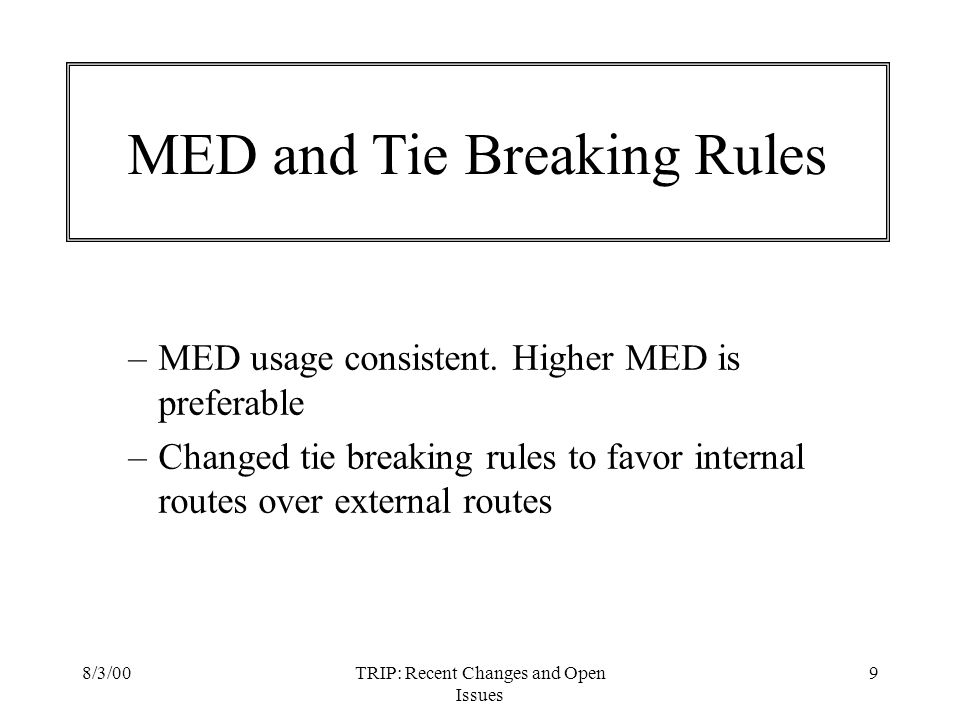 8/3/00TRIP: Recent Changes and Open Issues 9 MED and Tie Breaking Rules –MED usage consistent. Higher MED is preferable –Changed tie breaking rules to