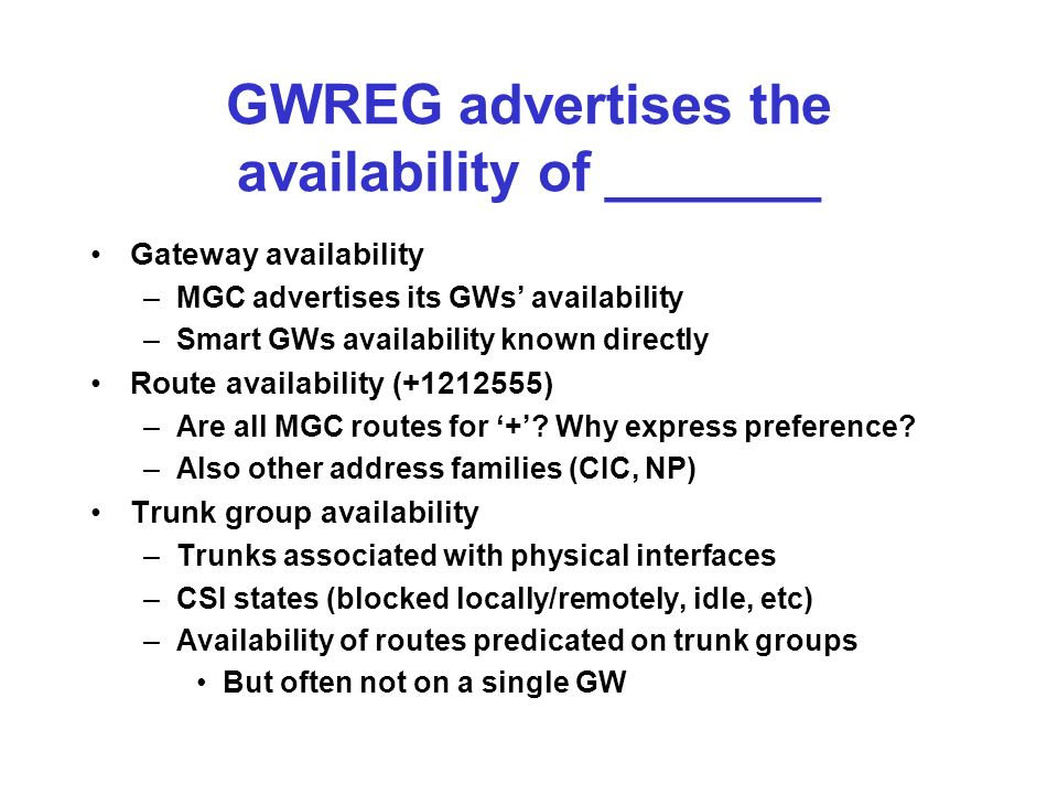 GWREG advertises the availability of _______ Gateway availability –MGC advertises its GWs availability –Smart GWs availability known directly Route availability ( ) –Are all MGC routes for +.
