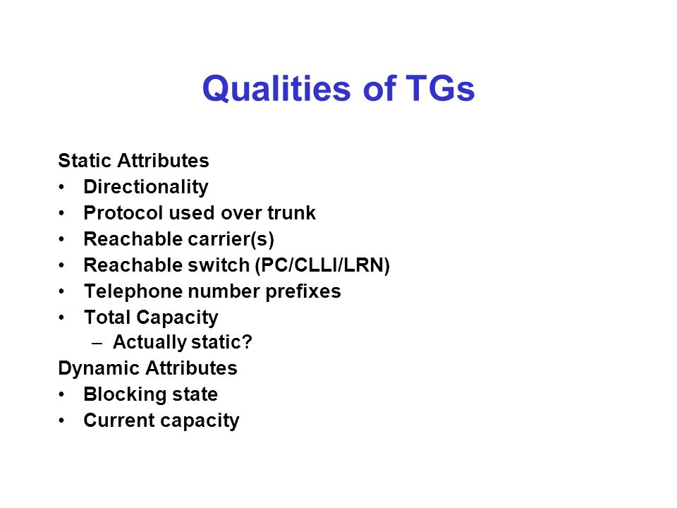 Qualities of TGs Static Attributes Directionality Protocol used over trunk Reachable carrier(s) Reachable switch (PC/CLLI/LRN) Telephone number prefixes Total Capacity –Actually static.