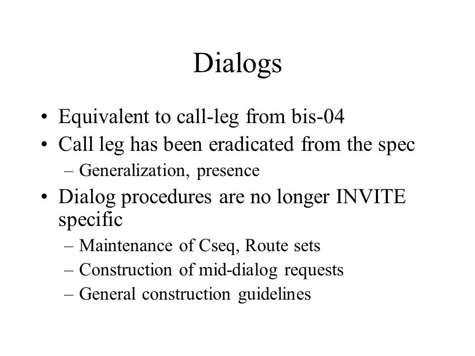 Dialogs Equivalent to call-leg from bis-04 Call leg has been eradicated from the spec –Generalization, presence Dialog procedures are no longer INVITE specific –Maintenance of Cseq, Route sets –Construction of mid-dialog requests –General construction guidelines