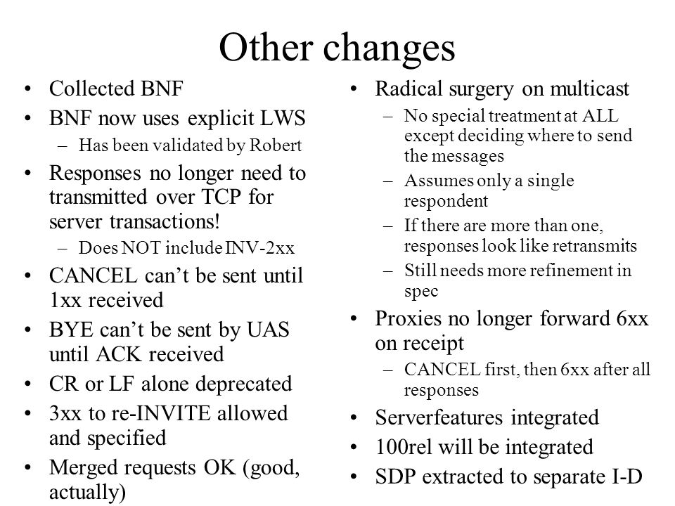 Other changes Collected BNF BNF now uses explicit LWS –Has been validated by Robert Responses no longer need to transmitted over TCP for server transactions.