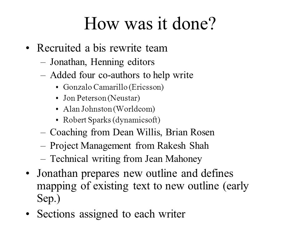 How was it done? Recruited a bis rewrite team –Jonathan, Henning editors –Added four co-authors to help write Gonzalo Camarillo (Ericsson) Jon Peterso