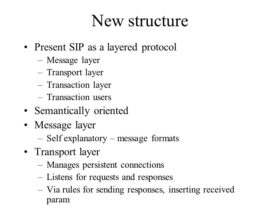 New structure Present SIP as a layered protocol –Message layer –Transport layer –Transaction layer –Transaction users Semantically oriented Message layer –Self explanatory – message formats Transport layer –Manages persistent connections –Listens for requests and responses –Via rules for sending responses, inserting received param