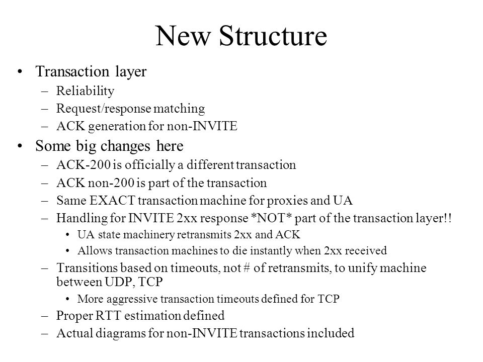 New Structure Transaction layer –Reliability –Request/response matching –ACK generation for non-INVITE Some big changes here –ACK-200 is officially a different transaction –ACK non-200 is part of the transaction –Same EXACT transaction machine for proxies and UA –Handling for INVITE 2xx response *NOT* part of the transaction layer!.