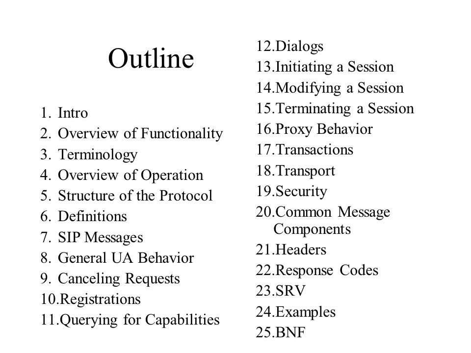 Outline 1.Intro 2.Overview of Functionality 3.Terminology 4.Overview of Operation 5.Structure of the Protocol 6.Definitions 7.SIP Messages 8.General UA Behavior 9.Canceling Requests 10.Registrations 11.Querying for Capabilities 12.Dialogs 13.Initiating a Session 14.Modifying a Session 15.Terminating a Session 16.Proxy Behavior 17.Transactions 18.Transport 19.Security 20.Common Message Components 21.Headers 22.Response Codes 23.SRV 24.Examples 25.BNF