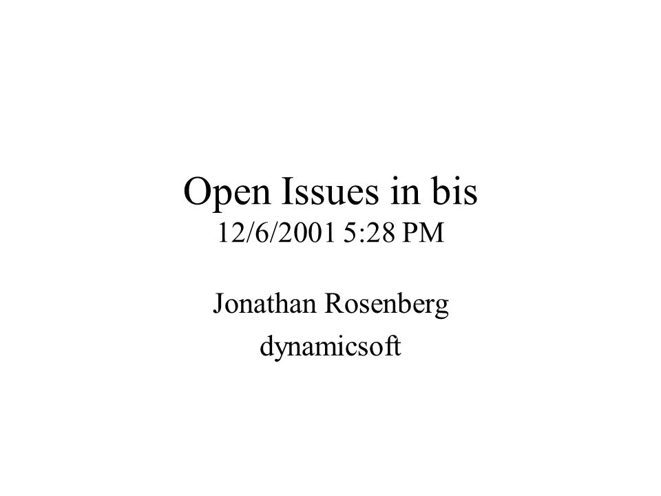 Open Issues in bis 12/6/2001 5:28 PM Jonathan Rosenberg dynamicsoft