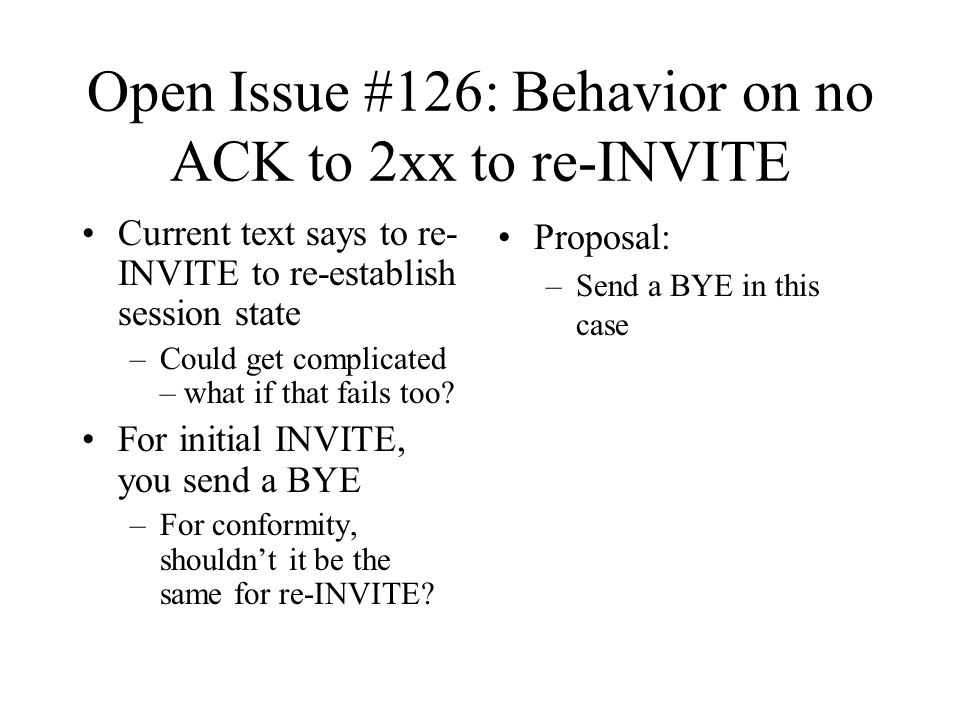 Open Issue #126: Behavior on no ACK to 2xx to re-INVITE Current text says to re- INVITE to re-establish session state –Could get complicated – what if that fails too.
