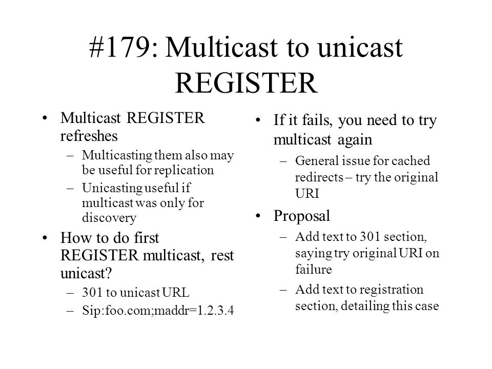 #179: Multicast to unicast REGISTER Multicast REGISTER refreshes –Multicasting them also may be useful for replication –Unicasting useful if multicast was only for discovery How to do first REGISTER multicast, rest unicast.