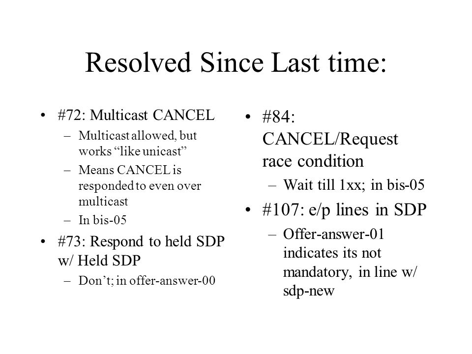 Resolved Since Last time: #72: Multicast CANCEL –Multicast allowed, but works like unicast –Means CANCEL is responded to even over multicast –In bis-05 #73: Respond to held SDP w/ Held SDP –Dont; in offer-answer-00 #84: CANCEL/Request race condition –Wait till 1xx; in bis-05 #107: e/p lines in SDP –Offer-answer-01 indicates its not mandatory, in line w/ sdp-new