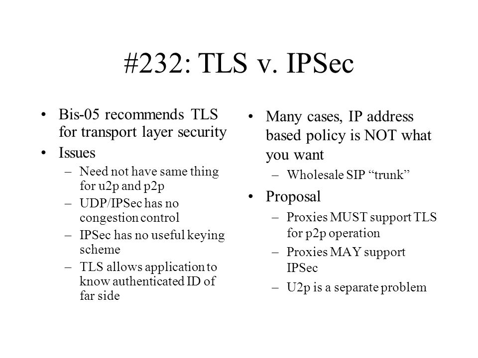 #232: TLS v. IPSec Bis-05 recommends TLS for transport layer security Issues –Need not have same thing for u2p and p2p –UDP/IPSec has no congestion co