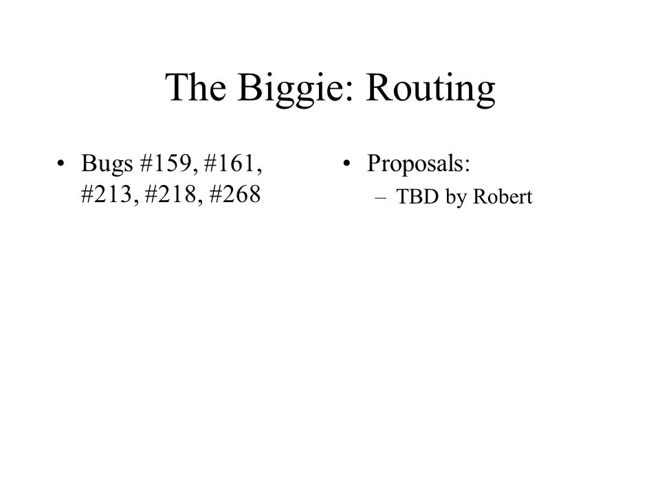 The Biggie: Routing Bugs #159, #161, #213, #218, #268 Proposals: –TBD by Robert