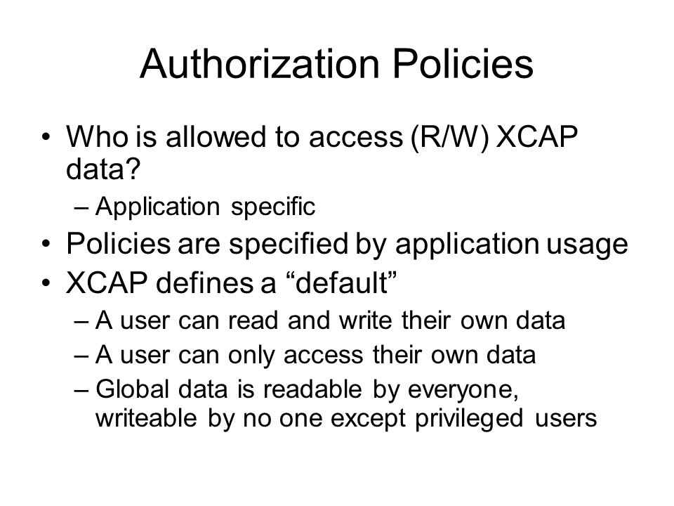 Authorization Policies Who is allowed to access (R/W) XCAP data? –Application specific Policies are specified by application usage XCAP defines a defa
