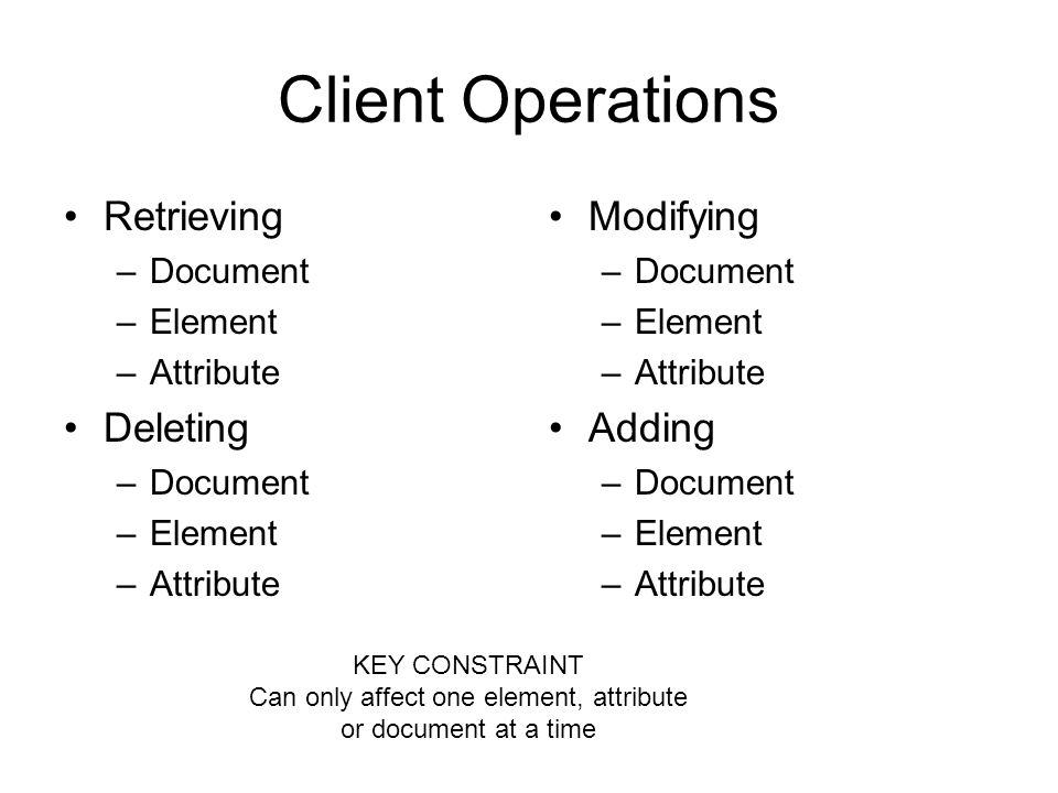 Client Operations Retrieving –Document –Element –Attribute Deleting –Document –Element –Attribute Modifying –Document –Element –Attribute Adding –Document –Element –Attribute KEY CONSTRAINT Can only affect one element, attribute or document at a time