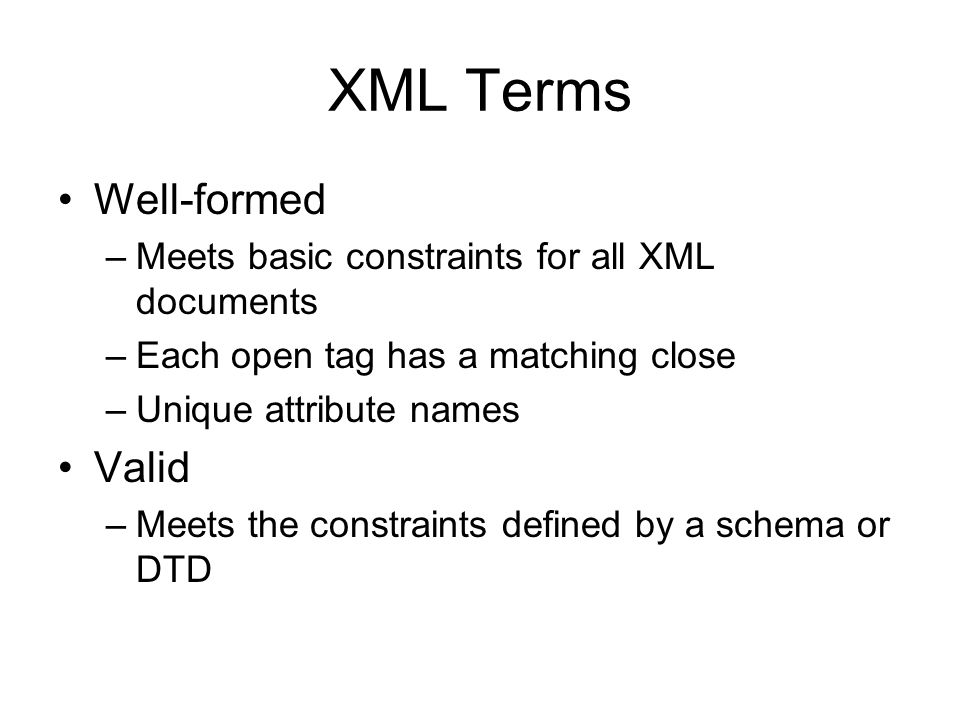 XML Terms Well-formed –Meets basic constraints for all XML documents –Each open tag has a matching close –Unique attribute names Valid –Meets the cons