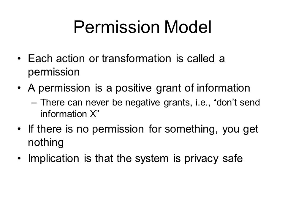 Permission Model Each action or transformation is called a permission A permission is a positive grant of information –There can never be negative gra