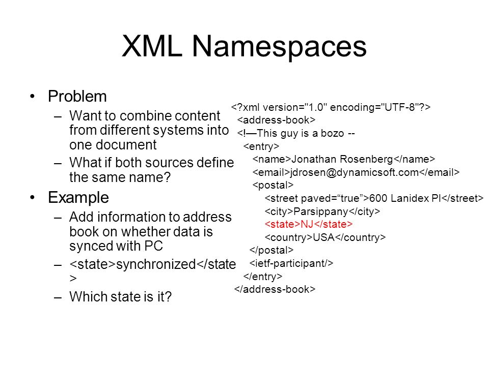 XML Namespaces Problem –Want to combine content from different systems into one document –What if both sources define the same name? Example –Add info