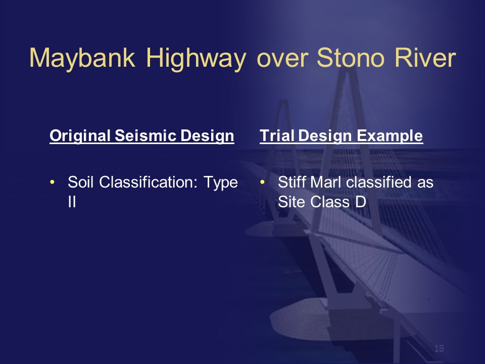 18 Original Seismic Design Soil Classification: Type II Trial Design Example Stiff Marl classified as Site Class D Maybank Highway over Stono River