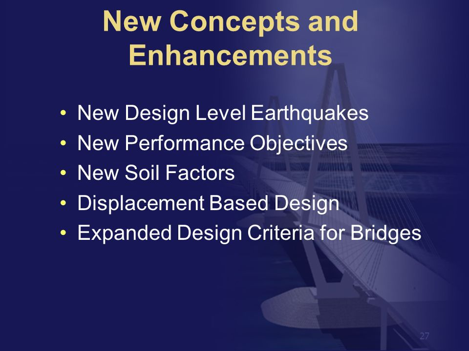 27 New Design Level Earthquakes New Performance Objectives New Soil Factors Displacement Based Design Expanded Design Criteria for Bridges New Concept