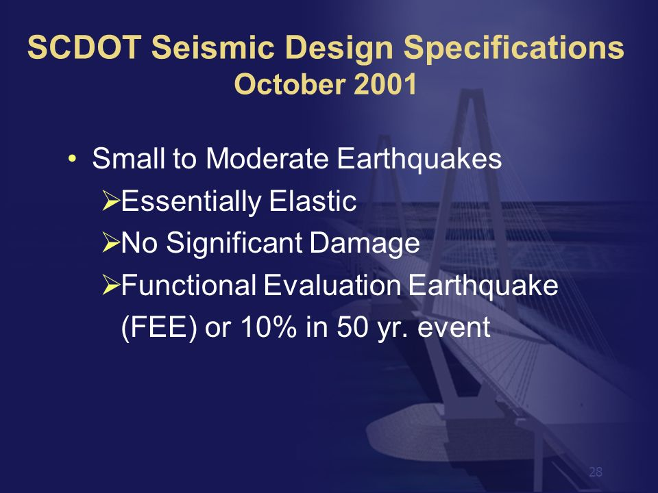 28 Small to Moderate Earthquakes Essentially Elastic No Significant Damage Functional Evaluation Earthquake (FEE) or 10% in 50 yr. event SCDOT Seismic