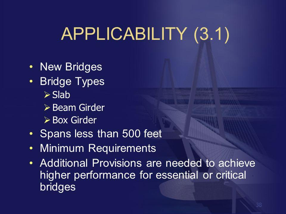 38 APPLICABILITY (3.1) New Bridges Bridge Types Slab Beam Girder Box Girder Spans less than 500 feet Minimum Requirements Additional Provisions are ne