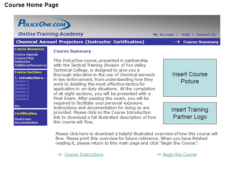 Course Home Page Course Summary This PoliceOne course, presented in partnership with the Tactical Training Division of Fox Valley Technical College, is designed to give you a thorough education in the use of chemical aerosols in law enforcement, from understanding how they work to detailing the most effective tactics for application in on-duty situations.
