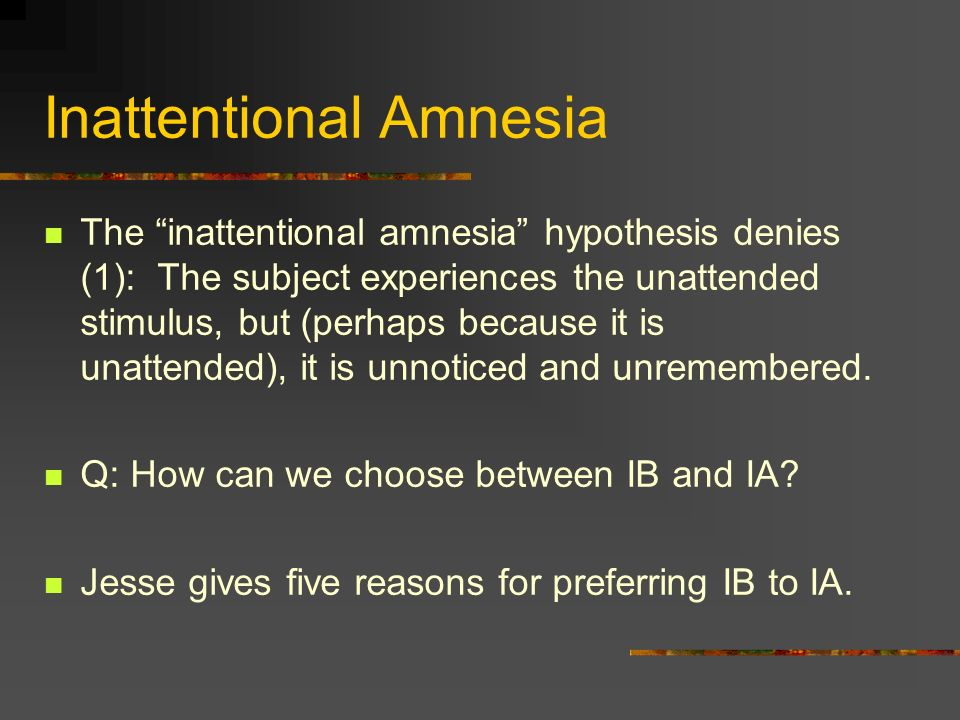 Inattentional Amnesia The inattentional amnesia hypothesis denies (1): The subject experiences the unattended stimulus, but (perhaps because it is unattended), it is unnoticed and unremembered.