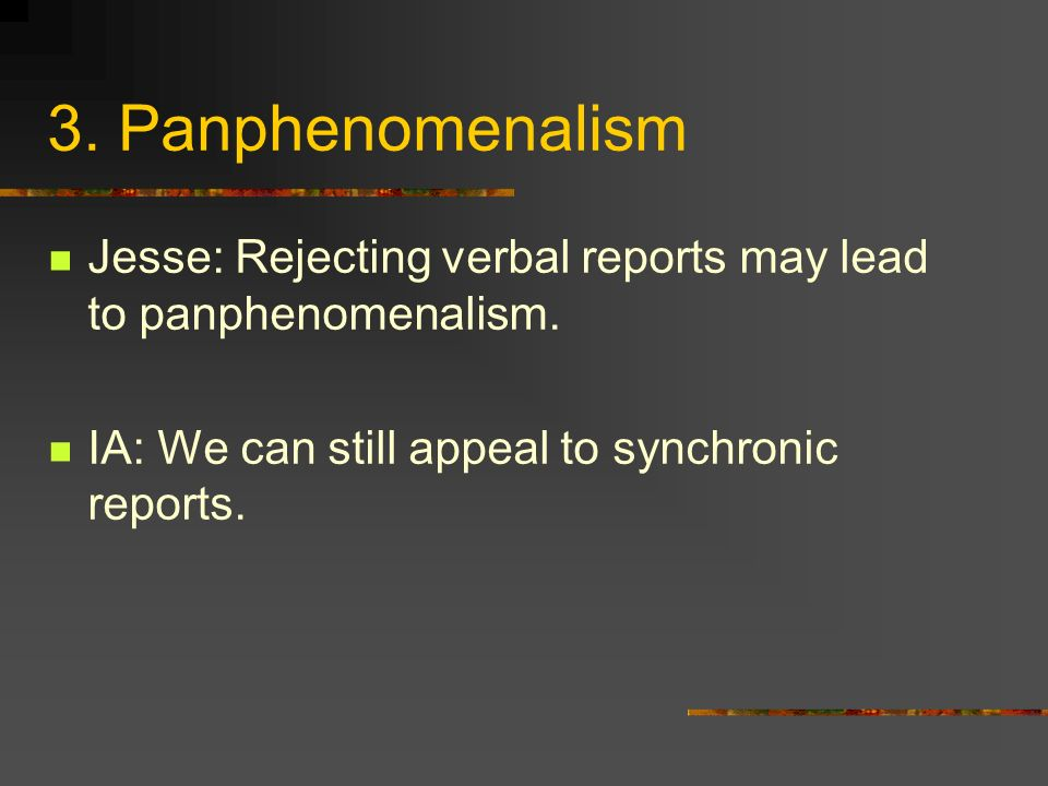 3. Panphenomenalism Jesse: Rejecting verbal reports may lead to panphenomenalism. IA: We can still appeal to synchronic reports.