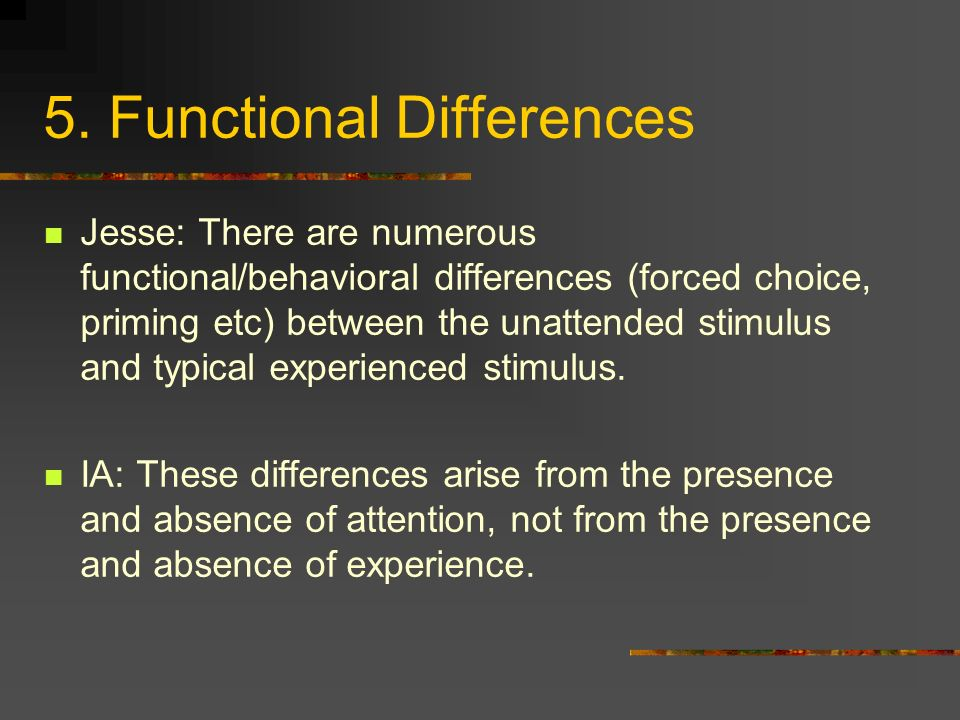 5. Functional Differences Jesse: There are numerous functional/behavioral differences (forced choice, priming etc) between the unattended stimulus and