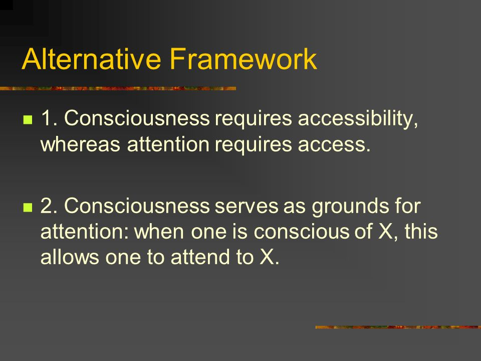 Alternative Framework 1. Consciousness requires accessibility, whereas attention requires access.