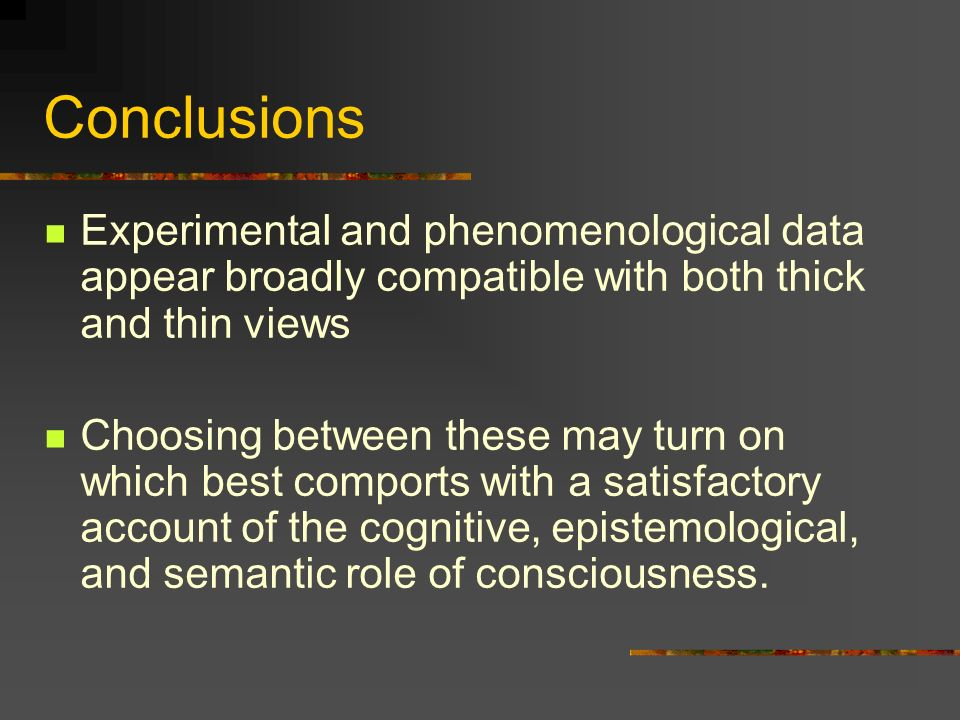 Conclusions Experimental and phenomenological data appear broadly compatible with both thick and thin views Choosing between these may turn on which best comports with a satisfactory account of the cognitive, epistemological, and semantic role of consciousness.