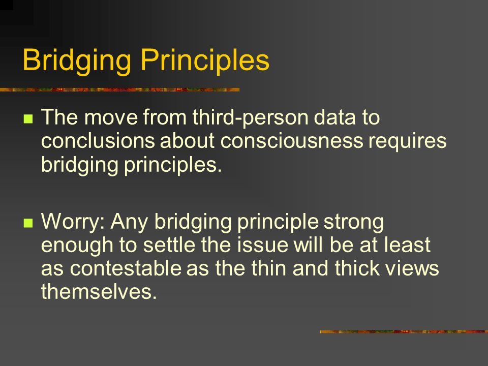 Bridging Principles The move from third-person data to conclusions about consciousness requires bridging principles.