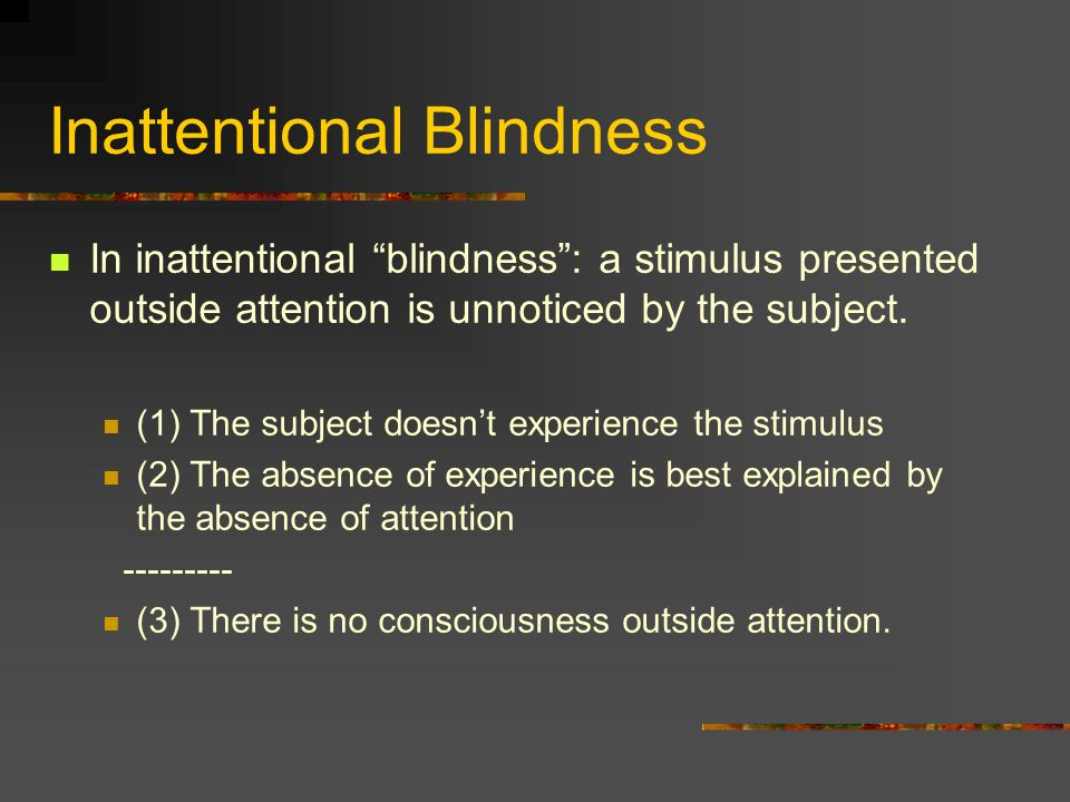 Inattentional Blindness In inattentional blindness: a stimulus presented outside attention is unnoticed by the subject.