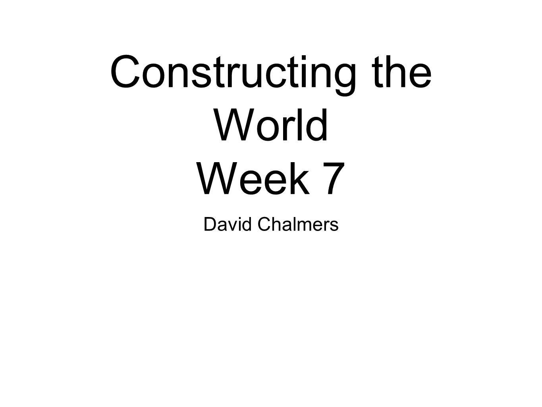 Constructing the World Week 7 David Chalmers