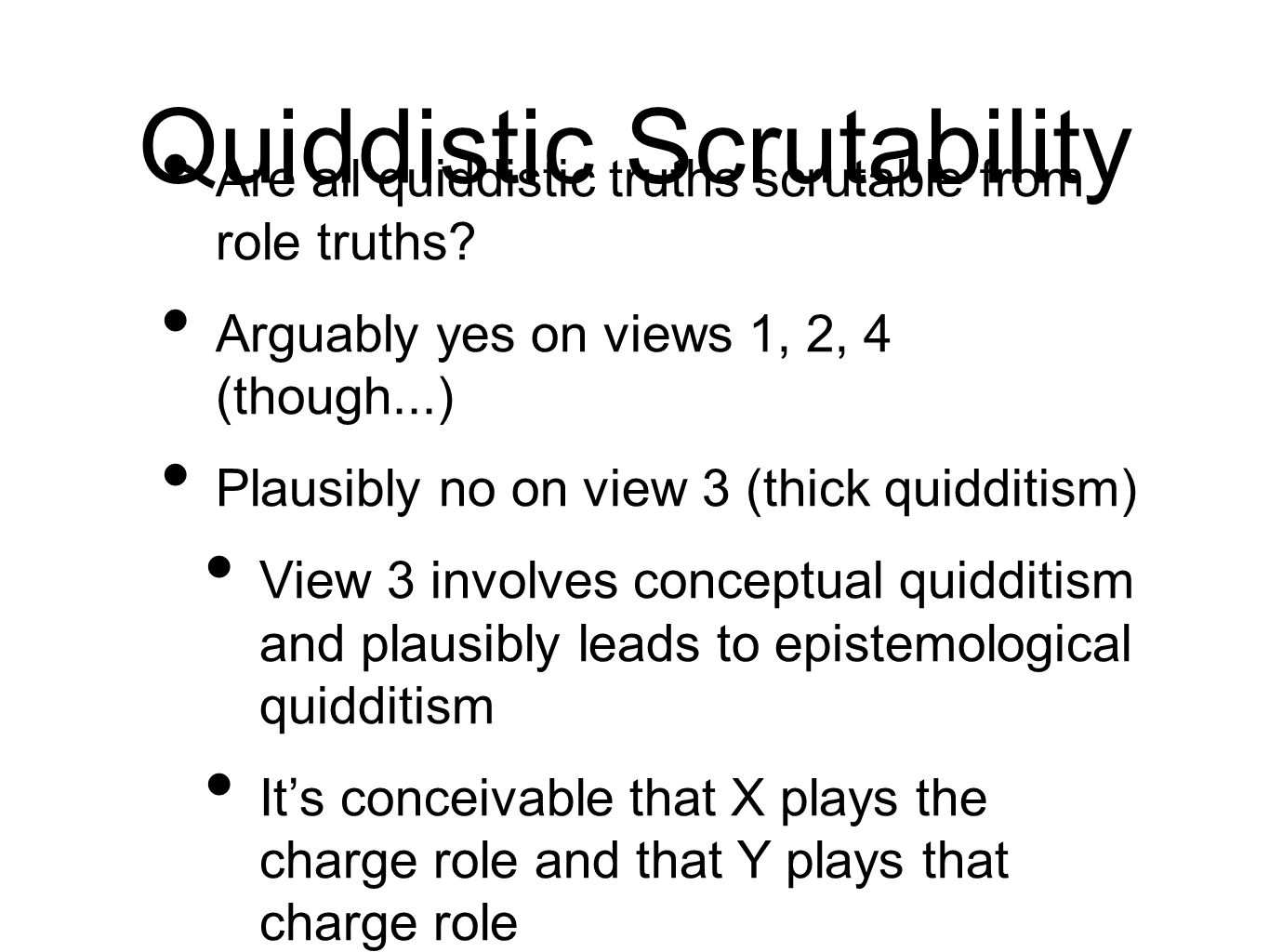 Quiddistic Scrutability Are all quiddistic truths scrutable from role truths? Arguably yes on views 1, 2, 4 (though...) Plausibly no on view 3 (thick