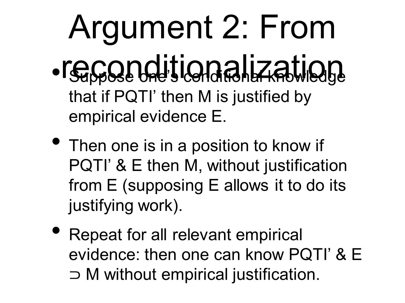 Argument 2: From reconditionalization Suppose ones conditional knowledge that if PQTI then M is justified by empirical evidence E.