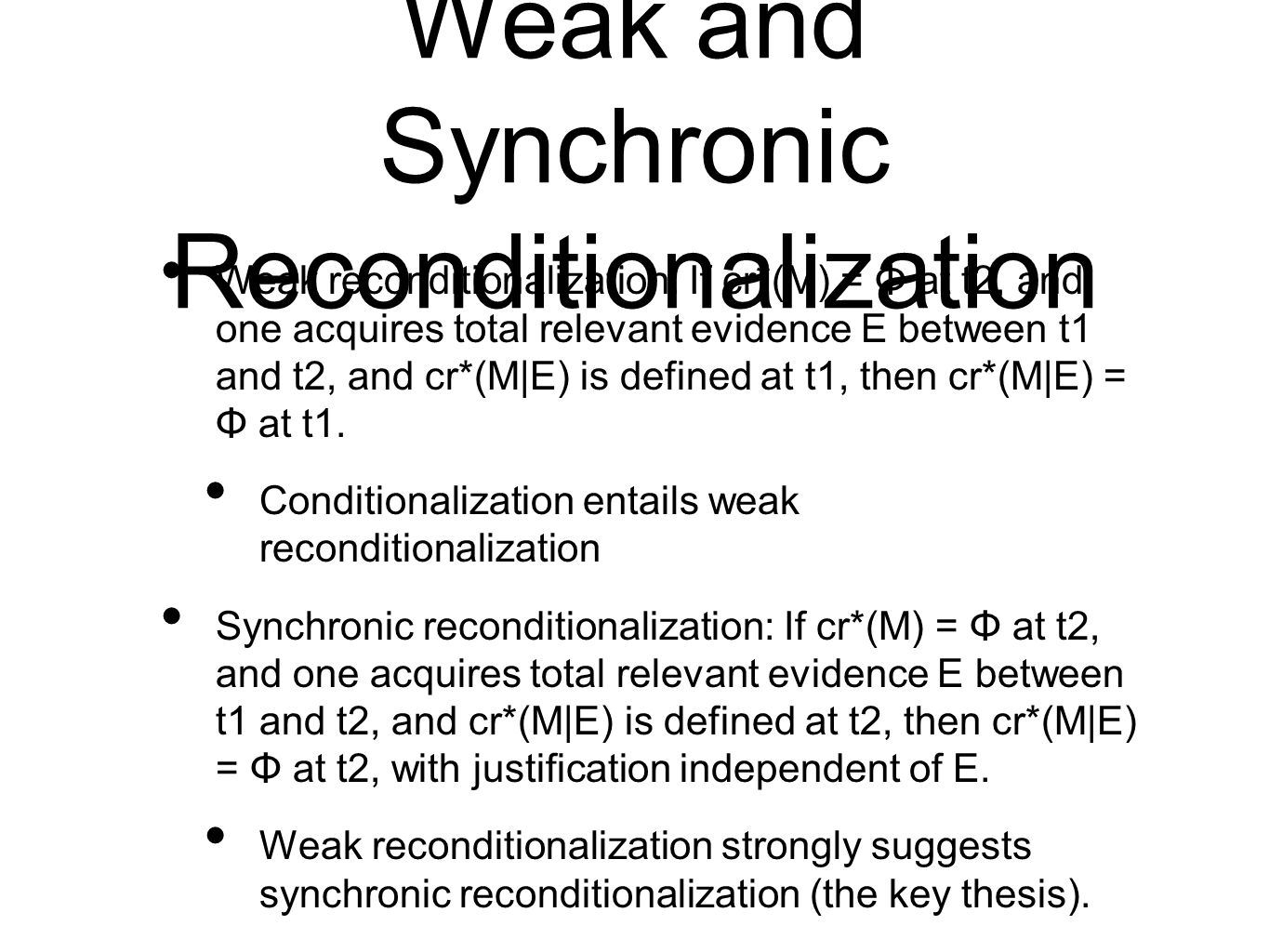 Weak and Synchronic Reconditionalization Weak reconditionalization: If cr*(M) = Φ at t2, and one acquires total relevant evidence E between t1 and t2, and cr*(M|E) is defined at t1, then cr*(M|E) = Φ at t1.