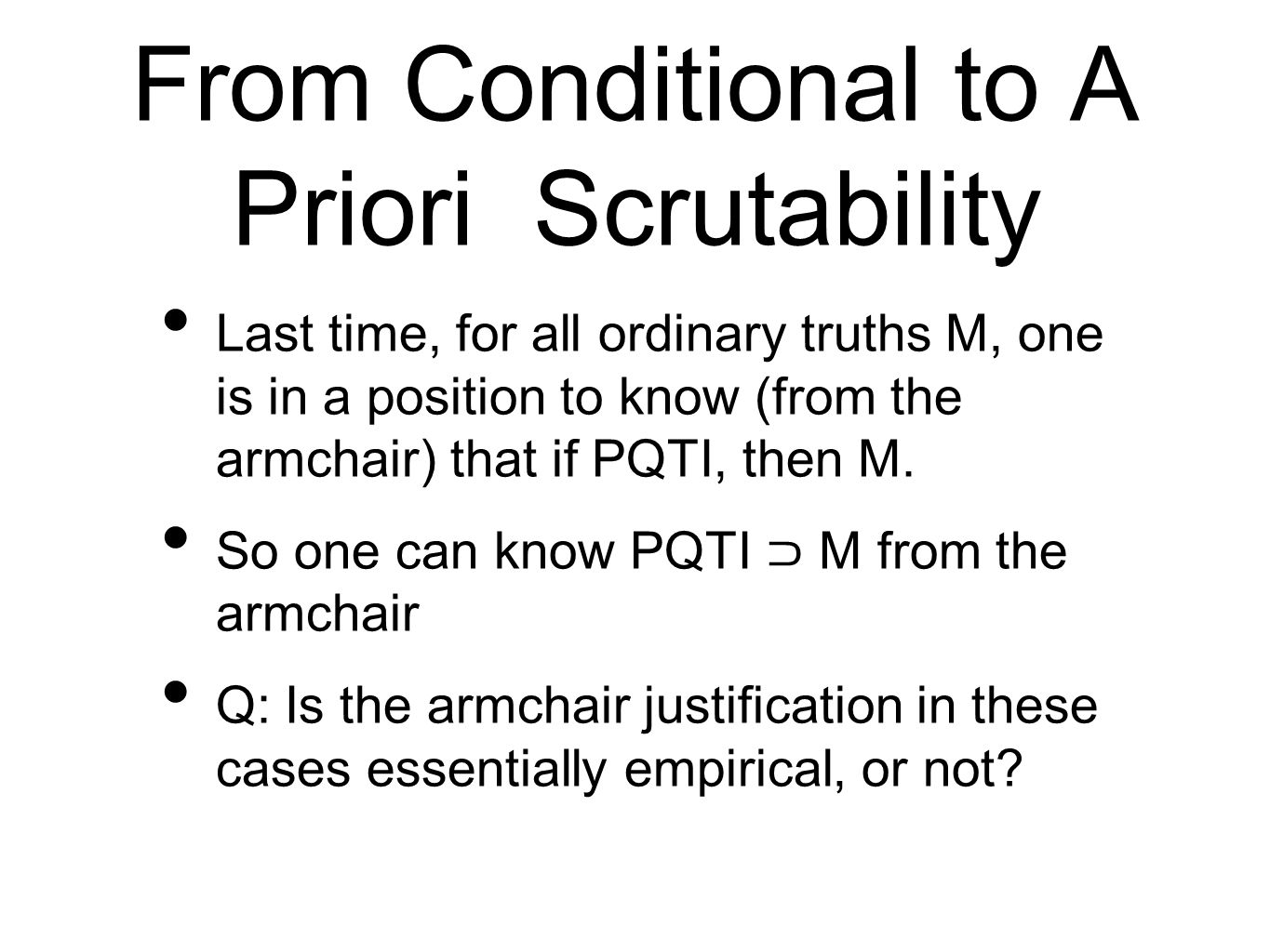 From Conditional to A Priori Scrutability Last time, for all ordinary truths M, one is in a position to know (from the armchair) that if PQTI, then M.