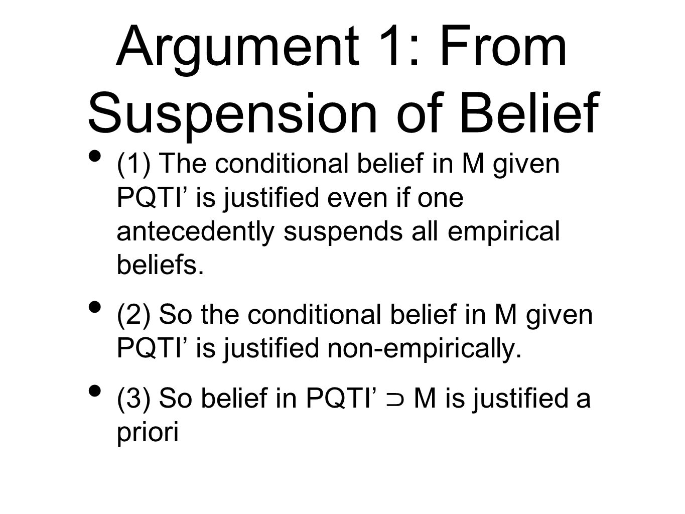 Argument 1: From Suspension of Belief (1) The conditional belief in M given PQTI is justified even if one antecedently suspends all empirical beliefs.