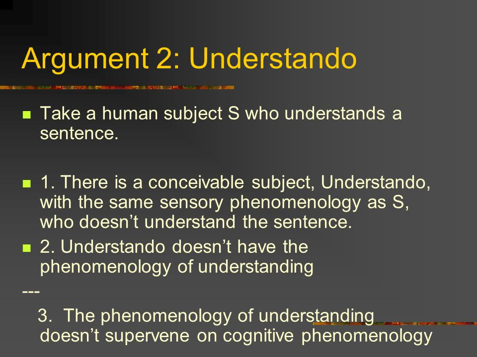 Argument 2: Understando Take a human subject S who understands a sentence. 1. There is a conceivable subject, Understando, with the same sensory pheno