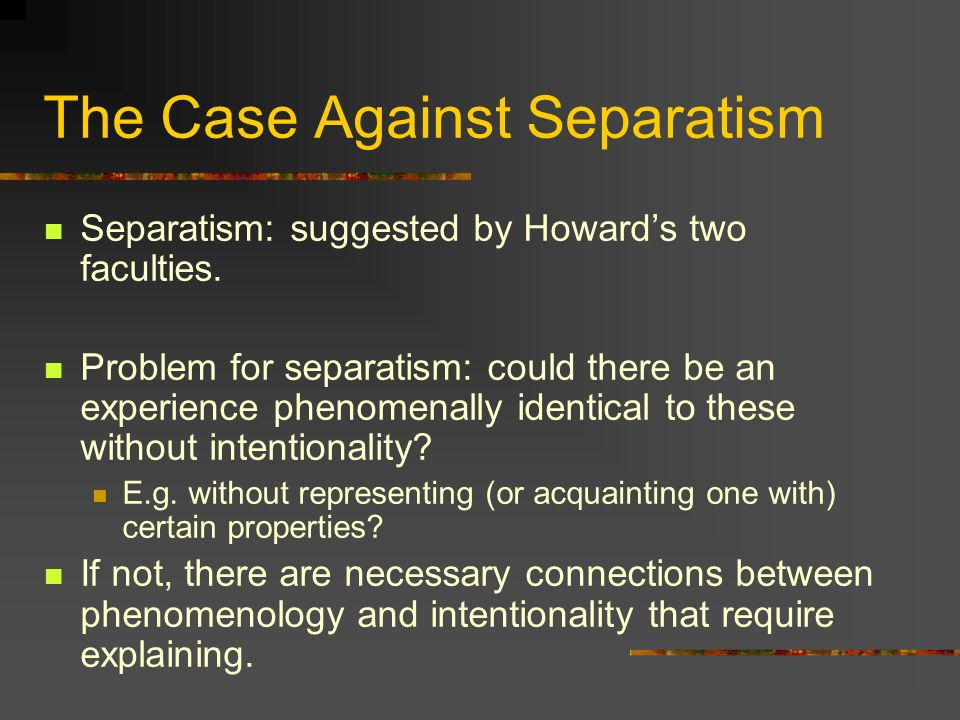 The Case Against Separatism Separatism: suggested by Howards two faculties. Problem for separatism: could there be an experience phenomenally identica