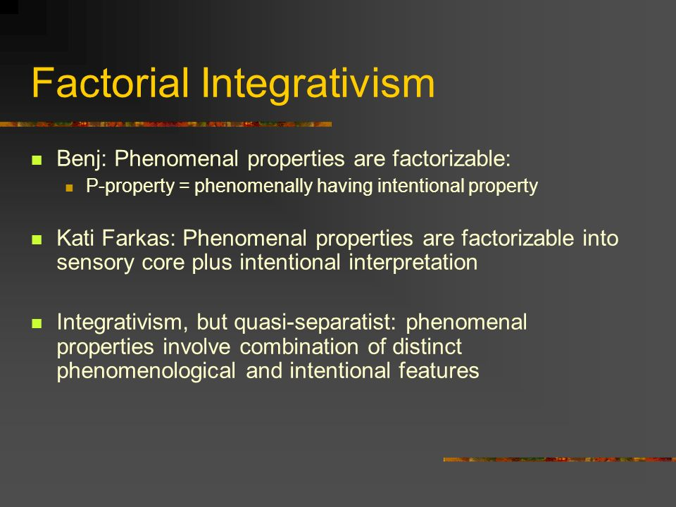 Factorial Integrativism Benj: Phenomenal properties are factorizable: P-property = phenomenally having intentional property Kati Farkas: Phenomenal pr