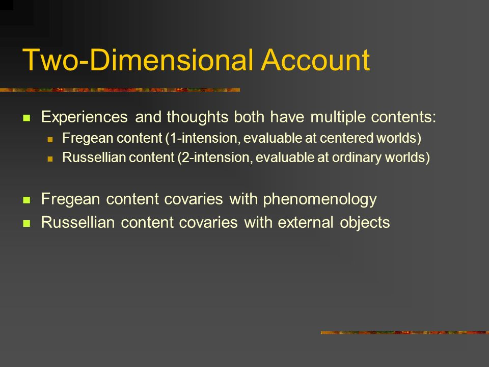 Two-Dimensional Account Experiences and thoughts both have multiple contents: Fregean content (1-intension, evaluable at centered worlds) Russellian c