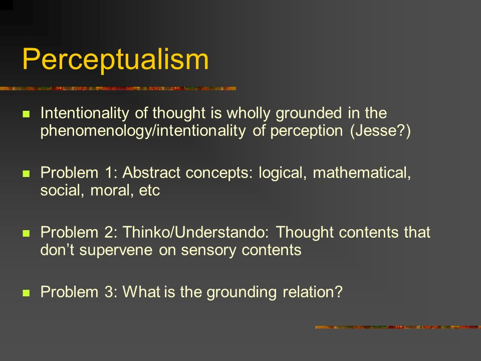 Perceptualism Intentionality of thought is wholly grounded in the phenomenology/intentionality of perception (Jesse?) Problem 1: Abstract concepts: lo