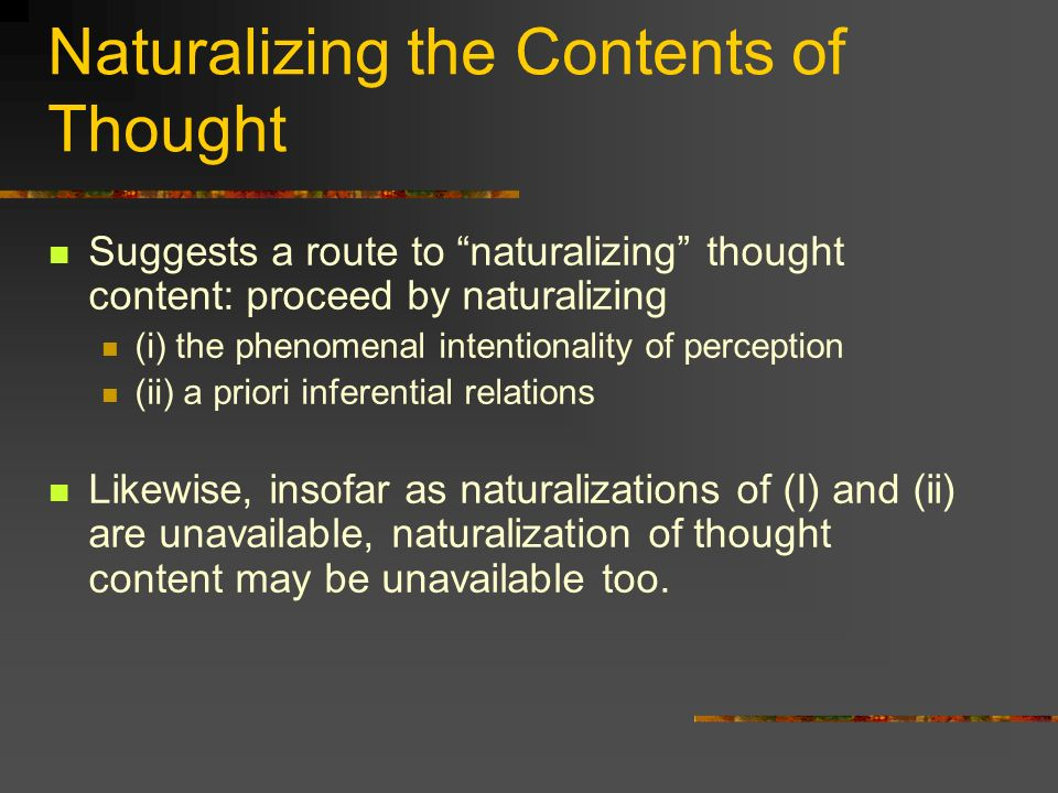 Naturalizing the Contents of Thought Suggests a route to naturalizing thought content: proceed by naturalizing (i) the phenomenal intentionality of pe