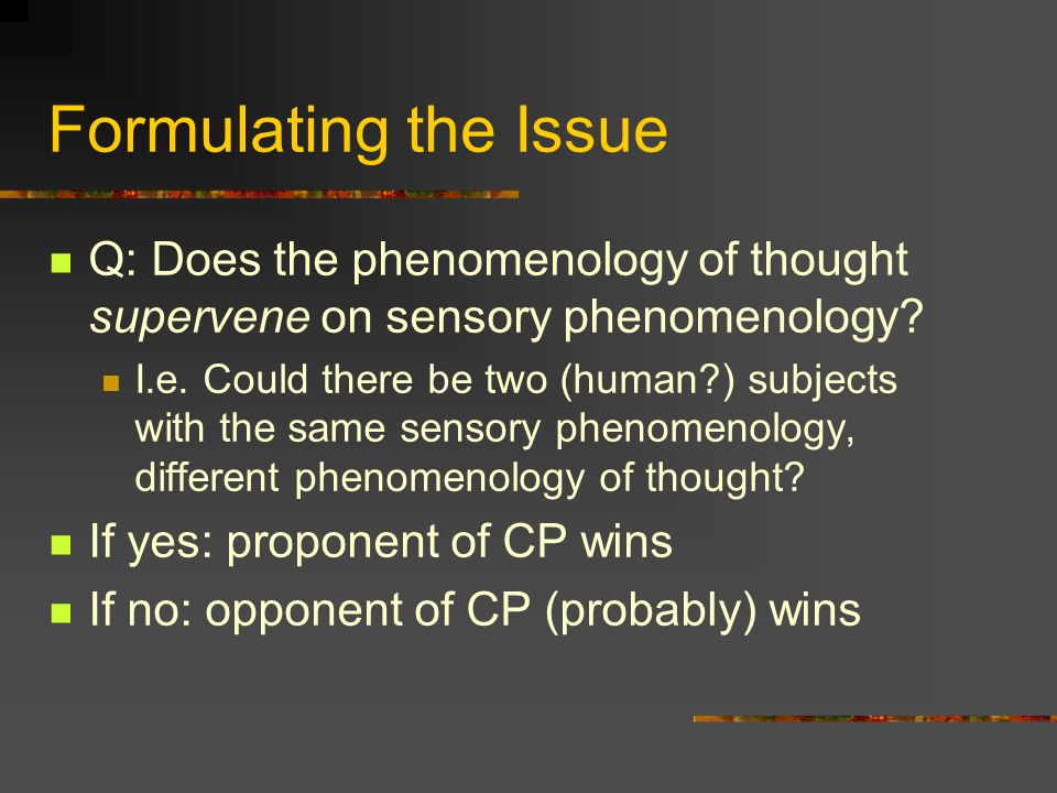 Formulating the Issue Q: Does the phenomenology of thought supervene on sensory phenomenology? I.e. Could there be two (human?) subjects with the same